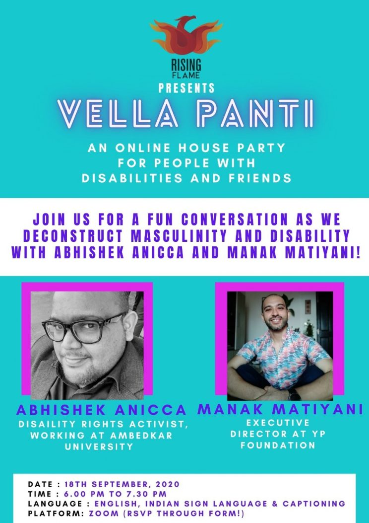 """Blue background. Rising Flame logo on top Followed by the word presents (in white ink) and then Vella Panti in purple glowy ink. Below this, the text - """"An online house party for people with disabilities and friends"""". Under it, a white rectangular box on which the following words are written - """"Join us for a conversation as we deconstruct masculinity and disability with Abhishek Anicca and Manak Matiyani!"""" Below this box, are the two photographs of the speakers. On the left, a black and white photo of a man wearing glasses and smiling. Below this, the words - """"Abhishek Anicca. Disability Rights Activist, working at Ambedkar University"""". On the right, picture of a man in a blue and purple shirt, smiling. Below it, the words - """"Manak Matiyani. Executive director at YP Foundation"""" in white ink. Below this, another white box with the following details: Time - 6.00 pm to 7.30 pm. Date - 18th September, 2020. Language - English, ISL and live captioning. Platform - Zoom (RSVP through form)"""