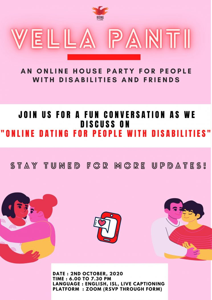 """pink background. rising flame logo on top. Vella Panti written in red glowy text. Below it is the following text divided by a line - """"an online house party for people with disabilities and friends."""" in the middle is a white rectangular box with the text - """"join us for a fun conversation as we discuss on """"online dating for people with disabilities."""" in black and red ink. following which is written stay tuned for more updates. on the bottom left & right corner are two doodle figures of people embracing each other, and in the middle is a small phone with a heart emoji on it. at the bottom middle of the poster is another small rectangular white box where the date, time, language, platform is written."""