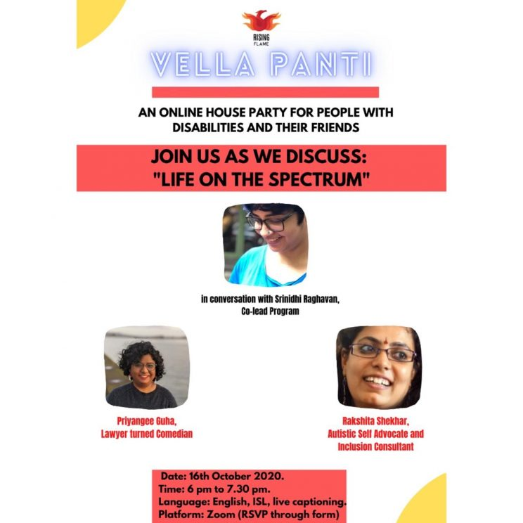 """The graphic has a white background with the Rising Flame logo on top. Next to this is Vella Panti written in blue text. A pastel red line separates these words from the text: """"An online house party for people with disabilities and friends."""" In a red box is the text in black: Join us as we discuss: Life on the spectrum. Below it are pictures of Priyangee Guha and Rakshita Shekhar separated by the photo of Srinidhi and text """"in conversation with Srinidhi Raghavan, co-lead program"""". Below their photos is the text in red: Priyangee Guha, lawyer and activist and Rakshita Shekhar, autistic self advocate and inclusion consultant. At the bottom is a red rectangle with the text: Date: 16th October 2020. Time: 6 pm to 730 pm. Language: English, ISL, live captioning. Platform: Zoom (RSVP through form)"""