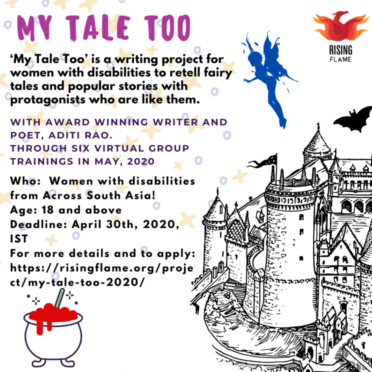 My tale too on top left corner in bold and magenta. On the top right is the RF logo. Behind this in the background there are sparkles in yellow and blue. A big castle placed at the bottom right draws ones attention. There is also a flying fairy, a bat and a pot of red potion. Above the red potion in three separate paragraphs reads the text: 'My Tale Too' is a writing project for women with disabilities to retell fairy tales and popular stories with protagonists who are like them. With award winning writer and poet, Aditi Rao. Through six virtual group trainings in May, 2020 Who: Women with disabilities from Across South Asia! Age: 18 and above Deadline: April 30th, 2020, IST For more details and to apply: https://risingflame.org/project/my-tale-too-2020/