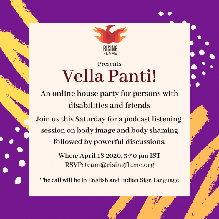 white background with thick purple border. border has yellow and white scribbles and dots. Rising Flame logo at the top. Under the logo, the word- presents, next line- Vella Panti!, Next line - An online house party for persons with disabilities and friends. Next line- join us this Saturday for a podcast listening session on Body Image and Body Shaming followed by powerful discussions. Next line- when: April 18 2020, 3:30 pm IST. Next line- RSVP: team@risingflame.org; next line- the call will be in english and indian sign language