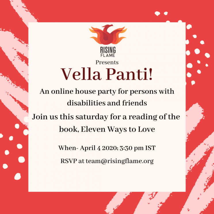 white background with thick red border. border has light pink and white scribbles and dots. Rising Flame logo at the top. Under the logo, the word- presents, next line- Vella Panti!, Next line - An online house party for persons with disabilities and friends. Next line- join us this Saturday for a reading of the book Eleven Ways to Love. Next line- when- April 4 2020, 3:30 pm IST. Next line- RSVP at team@risingflame.org