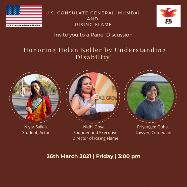 It is a square image with a dark brown background. At the top-left is the American flag with red stripes, juxtaposed with a starry blue sky; and at the top-right is the Rising Flame logo which consists of a red & orange phoenix emerging from the flames. Between the two is the following text in white: U.S. Consulate General, Mumbai and Rising Flame invite you to a panel discussion, 'Honoring Helen Keller by Understanding Disability'.  Beneath are circular pictures and identifying information of 3 women: In the 1st picture is a person who is smiling at the camera and wearing an ochre saree and a red jacket. Behind her is an open space with trees and tall white posts at a distance. Beneath the picture, it is written in white text: Niyar Saikia, Student, Actor.  In the 2nd picture is a person who is looking away from the camera and holding the mic at a lectern. Behind her is a sign board with the text 'AD. GROW' visible, and yellow- and orange-coloured prints. She is wearing a white top with brown and grey prints and an orange scarf around her neck. Beneath the picture, it is written in white text: Nidhi Goyal, Founder and Executive Director of Rising Flame In the 3rd picture is a person who is smiling at the camera and is wearing her curly hair short and a grey top. Behind her is an open, green space, past which we get a small glimpse at what seems like open waters.  Beneath the picture, it is written in white text: Priyangee Guha, Lawyer, Comedian.   Below the three pictures is text in white that shares details about the event: 26th March, 2021, Friday, 3:00pm.