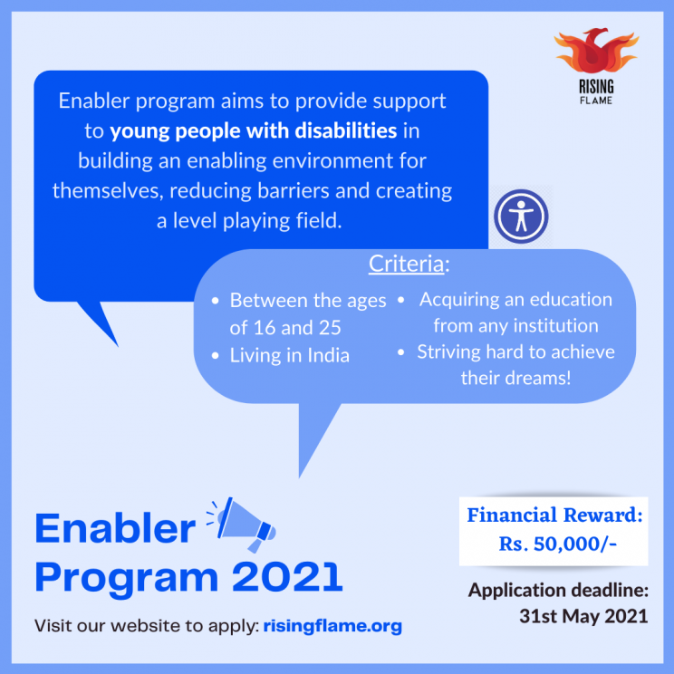 """Light blue background with a dark blue outline. Rising flame logo on the top right corner. On the bottom left corner, dark blue text in bold says """"Enabler Program 2021"""". Next to this is a Megaphone. Below, smaller text in black says- """"Visit our website to apply- risingflame.org. Two speech bubbles emerge from this into the centre. One is dark blue and has text in white that reads, """"Enabler Program aims to provide support to young people with disabilities in building an enabling environment for themselves, reducing barriers and creating a level playing field."""" The other is lighter blue in color and has text in white that says """"Criteria- Aged between 16 and 25 Living in India Acquiring an education from any institution Striving hard to achieve their dreams!"""" On the bottom right corner is a white box with dark blue text inside that says, """"Financial Reward- Rs. 50,000/-"""" Below, text in black says, """"Application Deadline: 31st May 2021""""."""