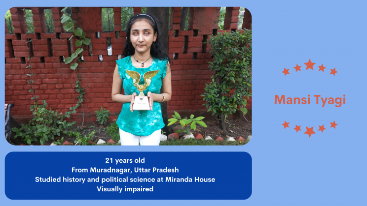 """A light blue background with a photo on the top left of a young person, Mansi Tyagi, in a green top and white pants. She has long hair and is wearing a hair band. She is holding up a golden trophy with wings. Behind her is a red wall with plants growing in front of it. On the right, between two strings of orange stars in a semi-circle is the text: """"Mansi Tyagi."""" Below her photo, text in white on a dark blue background says: """"21 years old. From Muradnagar, Uttar Pradesh. Studied history and political science at Miranda House. Visually impaired."""""""
